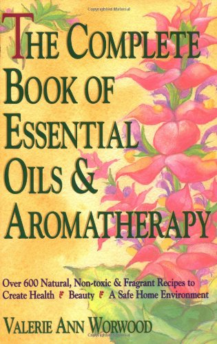 Complete Book of Essential Oils and Aromatherapy: Over 600 Natural, Non-Toxic and Fragrant Recipes to Create Health, Beauty and a Safe Home