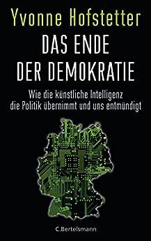 Das Ende der Demokratie: Wie die künstliche Intelligenz die Politik übernimmt und uns entmündigt von [Hofstetter, Yvonne]