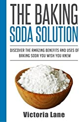 The Baking Soda Solution: Discover The Amazing Benefits And Uses Of Baking Soda You Wish You Knew (Baking Soda - Home Remedies - Natural Cures - DIY Household Hacks) by Victoria Lane (2014-09-05)