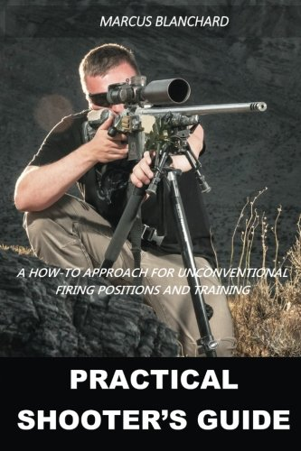 Practical Shooter's Guide: A How-To Approach For Unconventional Firing Positions and Training por Marcus Blanchard