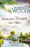 Wohin dein Traum dich führt: Roman - Barbara Wood