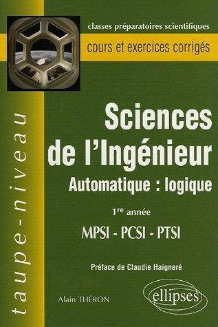 Sciences de l'Ingénieur MPSI-PCSI-PTSI 1e Année - Automatique : logique de Alain Theron (11 août 2005) Broché