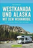 Westkanada und Alaska mit dem Wohnmobil: Der Reiseführer von Vancouver und Calgary bis nach Yukon und Alaska mit Highlights wie Nationalparks Banff ... der Alaska Highway (Wohnmobil-Reiseführer) - Bernd Hiltmann