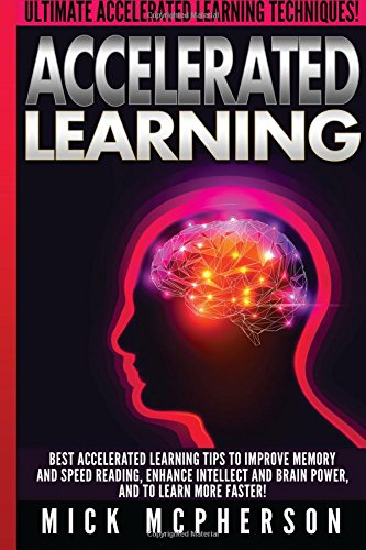 Accelerated Learning - Mick McPherson: Best Accelerated Learning Tips To Improve Memory And Speed Reading, Enhance Intellect And Brain Power, And To Learn More Faster!