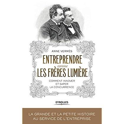 Entreprendre comme les Frères Lumière: Comment innover et saper la concurrence ?