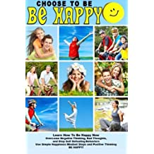 Choose To Be Happy and Learn How To Be Happy Now: Overcome Negative Thinking, Bad Thoughts, and Stop Self Defeating Behaviors: Use Simple Happiness Mindset Steps and Positive Thinking and BE HAPPY! by Sam Siv (2014-09-24)