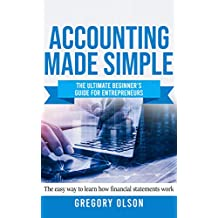 Accounting Made Simple: The Ultimate Beginner's Guide for Entrepreneurs - The Easy Way to Learn How Financial Statements Work (English Edition)