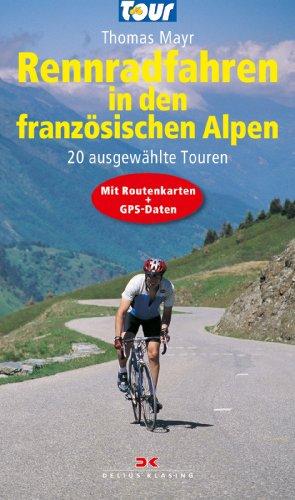 Download Rennradfahren in den französischen Alpen: 20 ausgewählte Touren - Mit Routenkarten und GPS-Daten