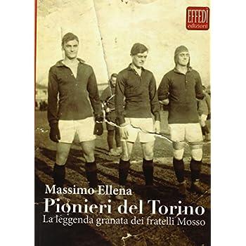 Pionieri Del Torino. La Leggenda Granata Dei Fratelli Mosso