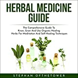 Herbal Medicine Guide: The Comprehensive Guide to Know, Grow and Use Organic Healing Herbs for Meditation and Self-Healing Techniques