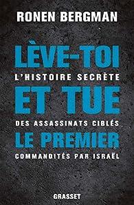 Lève-toi et tue le premier: L'histoire secrète des assassinats ciblés commandités par Israël par Ronen Bergman