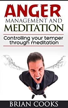 Anger Management and Meditation; Controlling your temper through meditation. (English Edition) di [Brian Cooks]