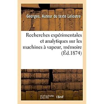 Recherches expérimentales et analytiques sur les machines à vapeur: Mémoire présenté à la Société industrielle du Nord de la France