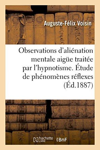 Observations d'aliénation mentale aigue traitée par l'hypnotisme. Étude de phénomènes réflexes