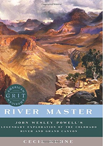 River Master - John Wesley Powell`s Legendary Exploration of the Colorado River and Grand Canyon (American Grit)