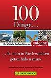 100 Dinge, die man in Niedersachsen getan haben muss: Der offizielle Ausflugsführer von Antenne Niedersachsen mit Highlights wie Teezeremonie, Bierseminar, Serengeti-Park oder Einhornhöhle