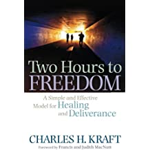 Two Hours to Freedom: A Simple And Effective Model For Healing And Deliverance