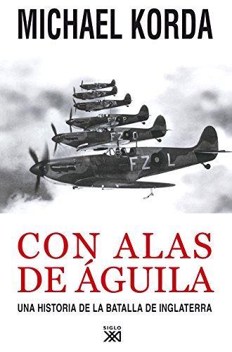 Con alas de águila: Una historia de la batalla de Inglaterra (Siglo XXI de España General) por Michael Korda
