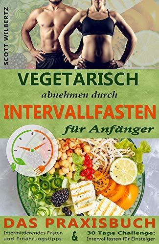 Vegetarisch abnehmen durch Intervallfasten für Anfänger: Das Praxisbuch Intermittierendes Fasten und Ernährungstipps & 30 Tage Challenge: Intervallfasten für Einsteiger -