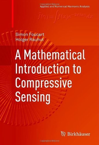 A Mathematical Introduction to Compressive Sensing (Applied and Numerical Harmonic Analysis) 2013 edition by Foucart, Simon, Rauhut, Holger (2013) Hardcover