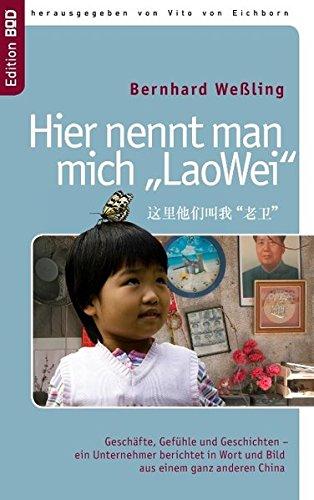 Hier nennt man mich  'LaoWei': Geschäfte, Gefühle und Geschichten –  ein Unternehmer berichtet in Wort und Bild aus einem ganz anderen China (Ein Anderes Wort Für Würde)