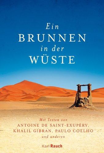 Ein Brunnen in der Wüste: Mit Texten von Antoine de Saint-Exupéry, Khalil Gibran, Paulo Coelho und anderen