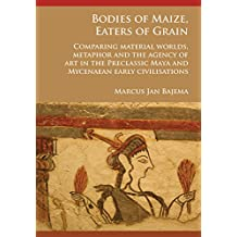Bodies of Maize, Eaters of Grain: Comparing material worlds, metaphor and the agency of art in the Preclassic Maya and Mycenaean early civilisations