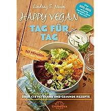 Happy Vegan Tag für Tag: In weniger als 30 Minuten auf dem Tisch - über 175 fettarme und gesunde Rezepte