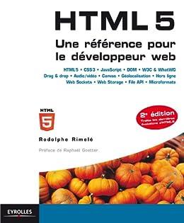 HTML 5 - Une référence pour le développeur web: HTML 5 - CSS 3 - JavaScript - DOM - W3C and WhatWG - Drag and drop - Audio/vidéo - Canvas - Géolocalisation ... - Web Storage - File API - Microformats par [Rimelé, Rodolphe]