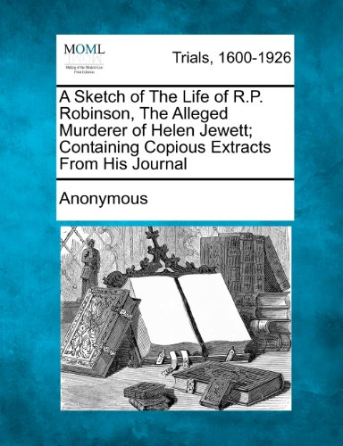 A Sketch of The Life of R.P. Robinson, The Alleged Murderer of Helen Jewett; Containing Copious Extracts From His Journal