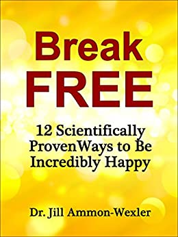 BREAK FREE: 12 Scientifically Proven Ways to Be Incredibly Happy by [Ammon-Wexler, Dr. Jill]