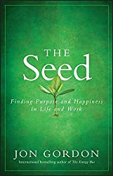 The Seed: Finding Purpose and Happiness in Life and Work by Jon Gordon (2011-05-31)