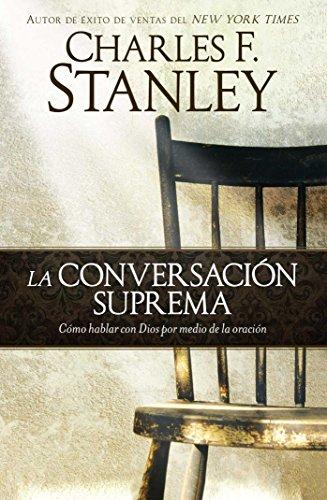 La Conversacion Suprema: Como Hablar Con Dios Por Medio de la Oracion