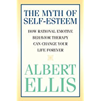 The Myth of Self-esteem: How Rational Emotive Behavior Therapy Can Change Your Life Forever (Psychology) (English…