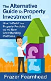 The Alternative Guide To Property Investment: How To Build Your Property Portfolio Via The New Crowdfunding Platforms