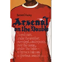 Arsenal on the Double: Overdrawn, Under The Weather, Overslept, Underpants, Over The Moon, Under The Table - A Terrace Take On The Season