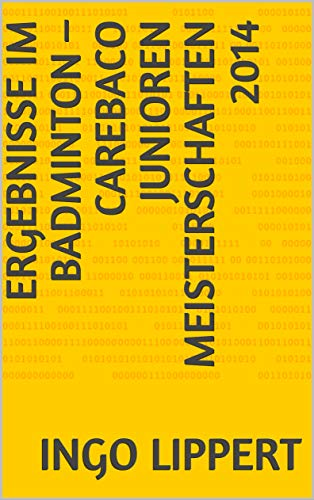Ergebnisse im Badminton - CAREBACO Junioren Meisterschaften 2014 (Sportstatistik Book 471) (English Edition)