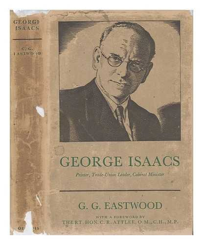 George Isaacs : printer, trade-union leader, cabinet minister / by G.G. Eastwood ; with a foreword by the rt. hon. C.R. Attlee