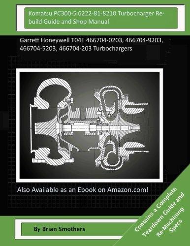 Komatsu PC300-5 6222-81-8210 Turbocharger Rebuild Guide and Shop Manual: Garrett Honeywell T04E 466704-0203, 466704-9203, 466704-5203, 466704-203 Turbochargers