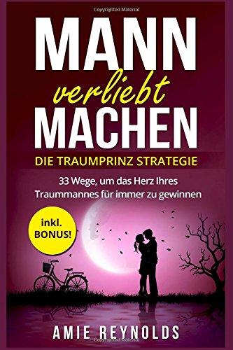 Mann verliebt machen - Die Traumprinz Strategie - 33 Wege, um das Herz Ihres Traummannes für immer zu gewinnen - inkl. BONUS! (mann verstehen, mann verführen, wie ticken männer, wie männer denken)