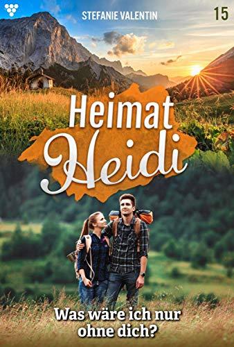 Heimat-Heidi 15 - Heimatroman: Was wäre ich nur ohne dich?