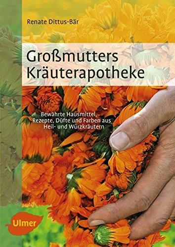 Großmutters Kräuterapotheke: Bewährte Hausmittel, Rezepte, Düfte und Farben aus Heil- und Würzkräutern