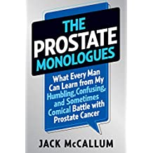 The Prostate Monologues: What Every Man Can Learn from My Perplexing Experience with Prostate Cancer