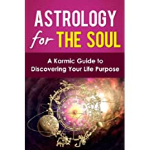 Astrology for the Soul: A Karmic Guide to Discovering your Life Purpose (Understanding Astrology)