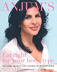 Anjum's Eat Right for Your Body Type: the super-healthy diet inspired by Ayurveda