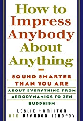 How To Impress Anybody About Anything: Sound Smarter Than You Are About Everything from Aerodynamics to Zen Buddhism