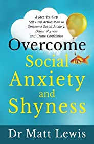 Overcome Social Anxiety and Shyness: A Step-by-Step Self Help Action Plan to Overcome Social Anxiety, Defeat Shyness and Crea