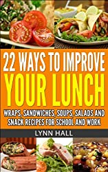 22 WAYS TO IMPROVE YOUR LUNCH: WRAPS, SANDWICHES, SOUPS, SALADS AND SNACK RECIPES FOR SCHOOL AND WORK (English Edition)