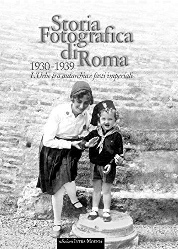 Storia fotografica di Roma 1930-1939. L'urbe tra autarchia e fasti imperiali. Ediz. illustrata