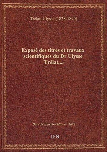 Expos des titres et travaux scientifiques du Dr Ulysse Trlat,...
